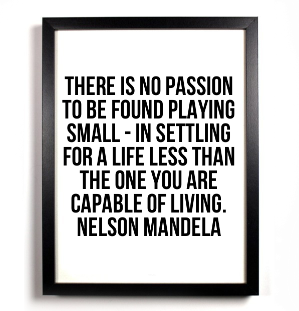 There-is-no-passion-to-be-found-playing-small-in-settling-for-a-life-less-than-the-one-you-are-capable-of-living-nelson-mandela-quote
